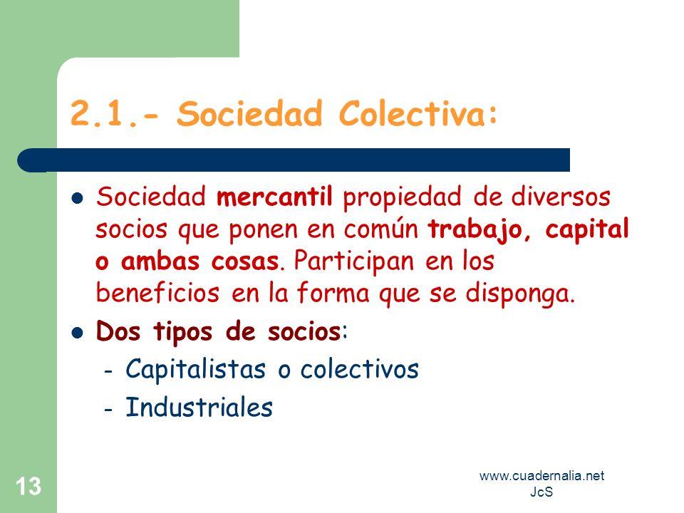 www.cuadernalia.net JcS 13 2.1.- Sociedad Colectiva: Sociedad mercantil propiedad de diversos socios que ponen en común trabajo, capital o ambas cosas