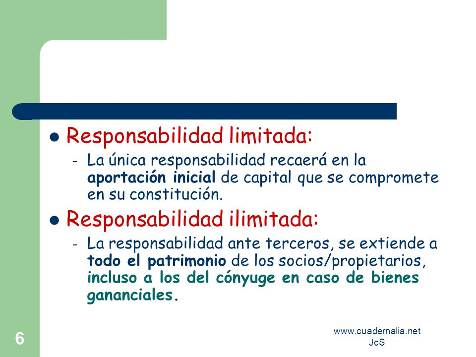 www.cuadernalia.net JcS 6 Responsabilidad limitada: – La única responsabilidad recaerá en la aportación inicial de capital que se compromete en su con
