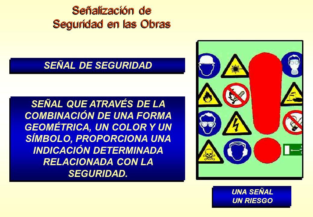 Señalización de Seguridad en las Obras Señalización de Seguridad en las Obras SEÑAL DE SEGURIDAD SEÑAL QUE ATRAVÉS DE LA COMBINACIÓN DE UNA FORMA GEOM