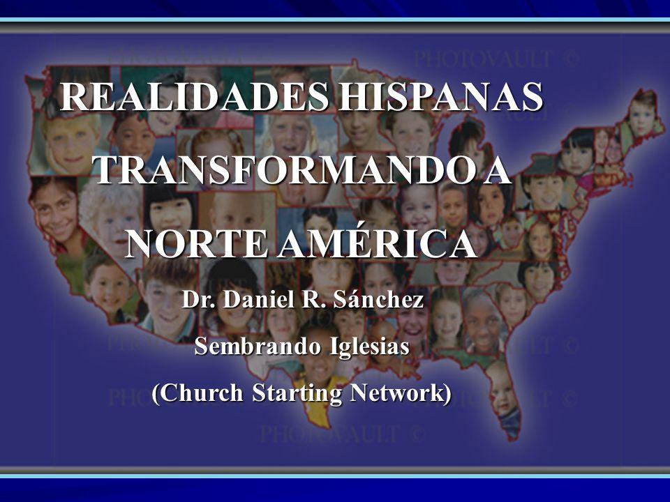 REALIDADES HISPANAS TRANSFORMANDO A NORTE AMÉRICA Dr. Daniel R. Sánchez Sembrando Iglesias (Church Starting Network)
