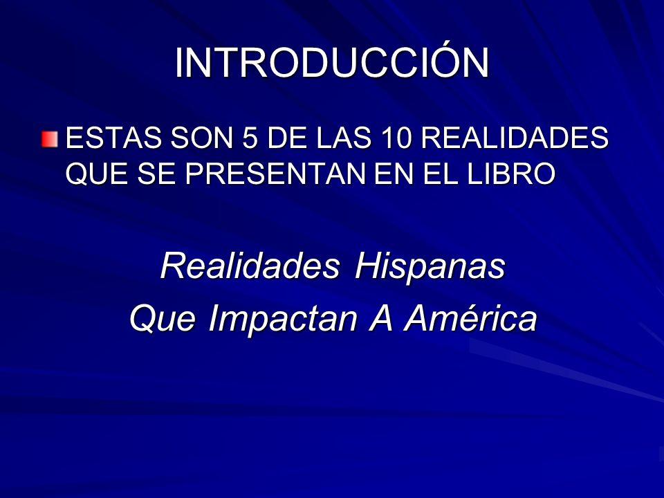 INTRODUCCIÓN ESTAS SON 5 DE LAS 10 REALIDADES QUE SE PRESENTAN EN EL LIBRO Realidades Hispanas Que Impactan A América