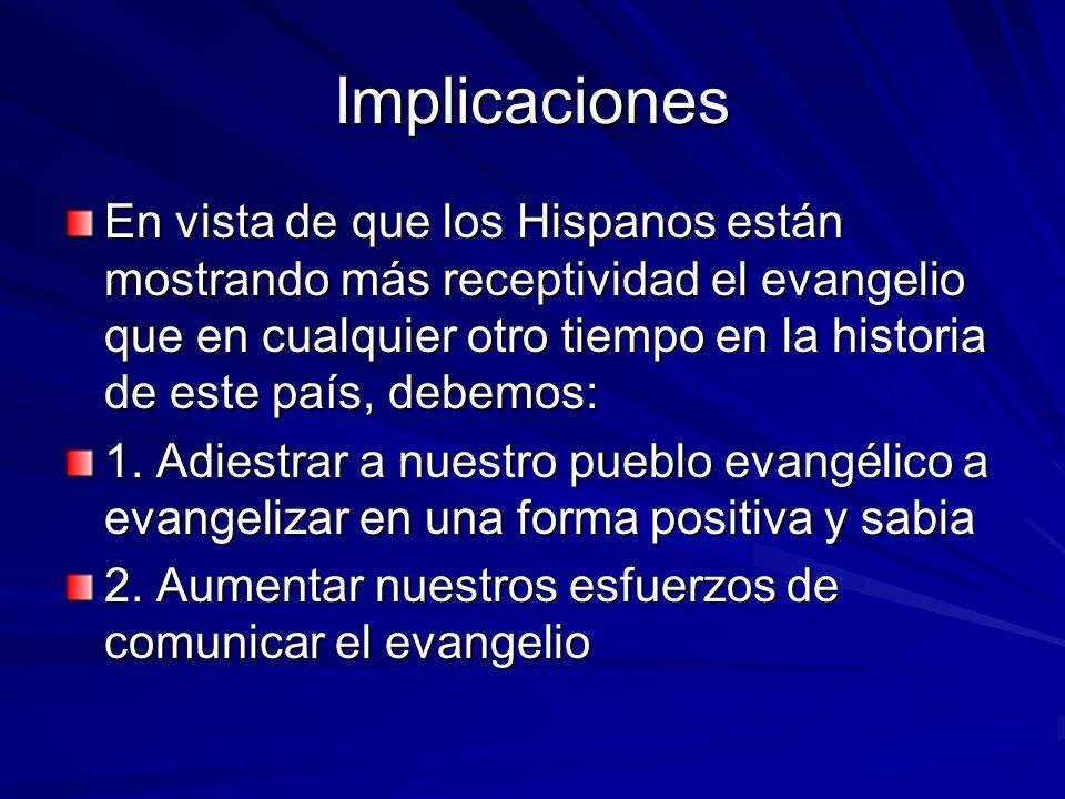 Implicaciones En vista de que los Hispanos están mostrando más receptividad el evangelio que en cualquier otro tiempo en la historia de este país, deb