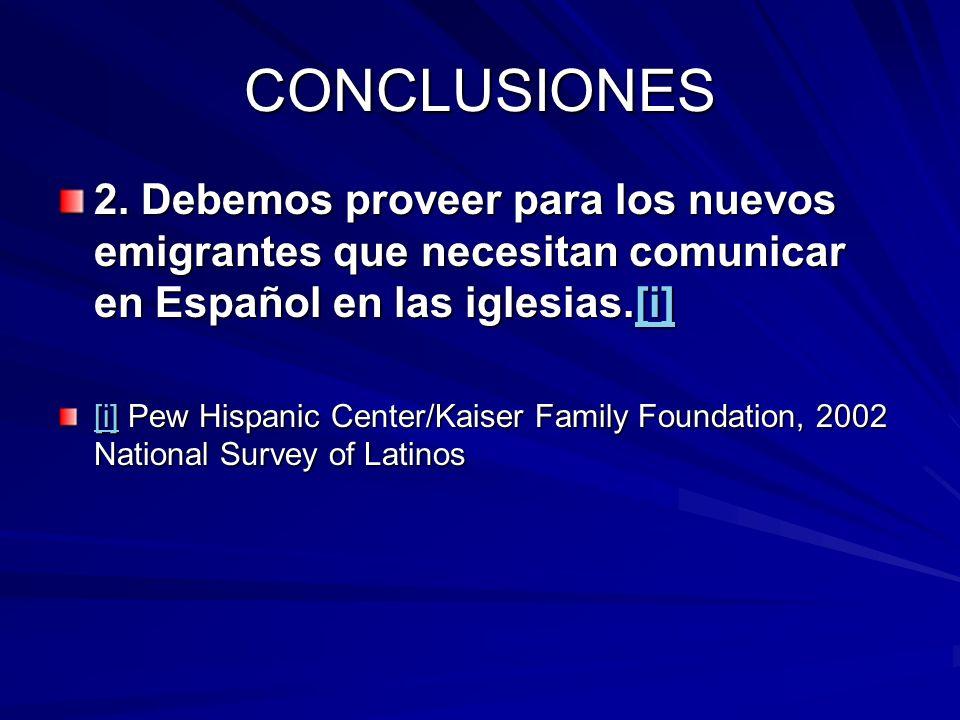 CONCLUSIONES 2. Debemos proveer para los nuevos emigrantes que necesitan comunicar en Español en las iglesias.[i] [i] [i] Pew Hispanic Center/Kaiser F