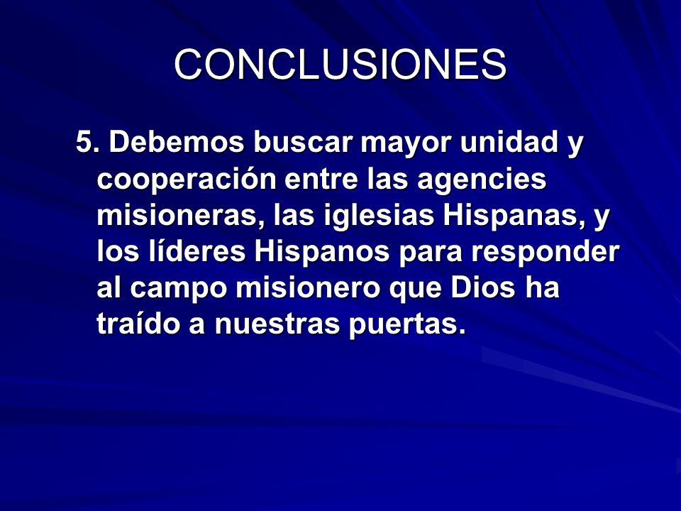 CONCLUSIONES 5. Debemos buscar mayor unidad y cooperación entre las agencies misioneras, las iglesias Hispanas, y los líderes Hispanos para responder