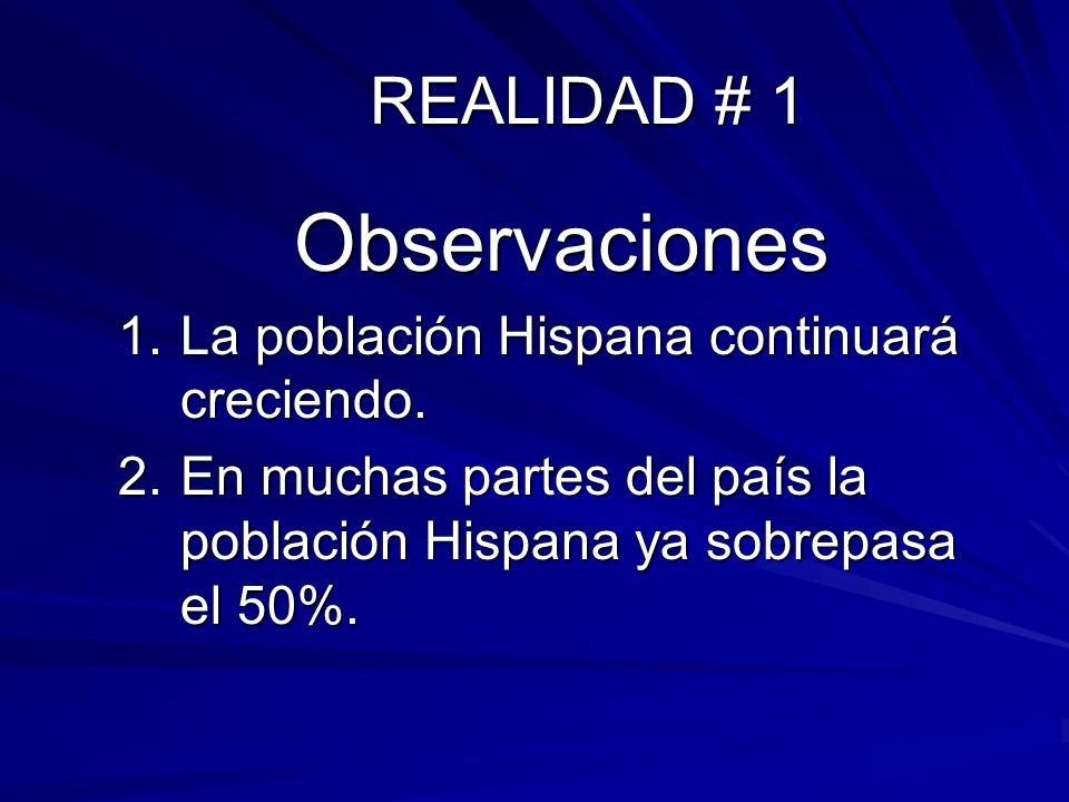 REALIDAD # 1 Observaciones 1.La población Hispana continuará creciendo. 2.En muchas partes del país la población Hispana ya sobrepasa el 50%.