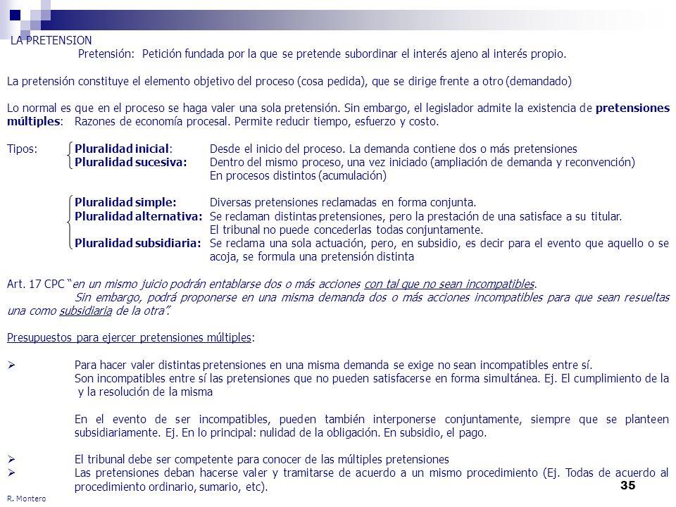 35 R. Montero LA PRETENSION Pretensión: Petición fundada por la que se pretende subordinar el interés ajeno al interés propio. La pretensión constituy