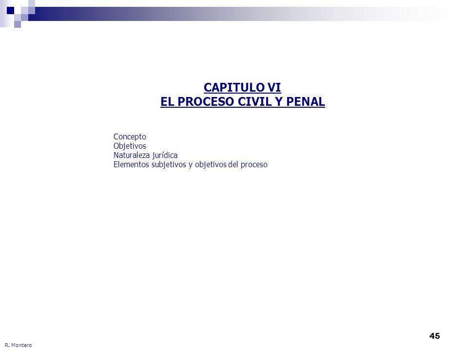 45 R. Montero CAPITULO VI EL PROCESO CIVIL Y PENAL Concepto Objetivos Naturaleza jurídica Elementos subjetivos y objetivos del proceso