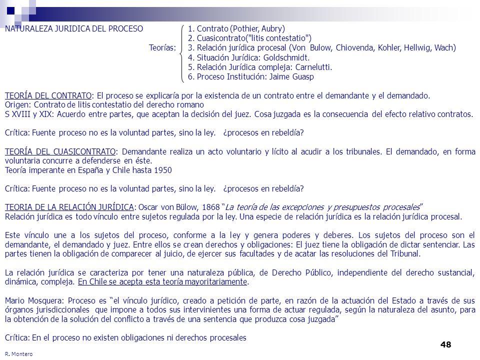 48 R. Montero NATURALEZA JURIDICA DEL PROCESO Teorías: TEORÍA DEL CONTRATO: El proceso se explicaría por la existencia de un contrato entre el demanda