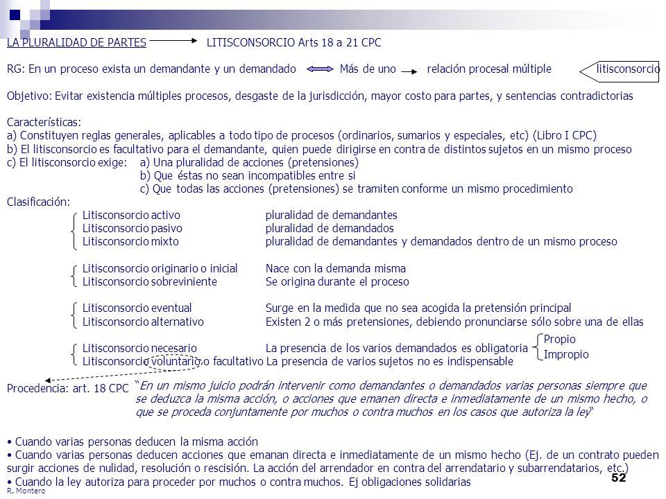 52 R. Montero LA PLURALIDAD DE PARTES LITISCONSORCIO Arts 18 a 21 CPC RG: En un proceso exista un demandante y un demandadoMás de uno relación procesa