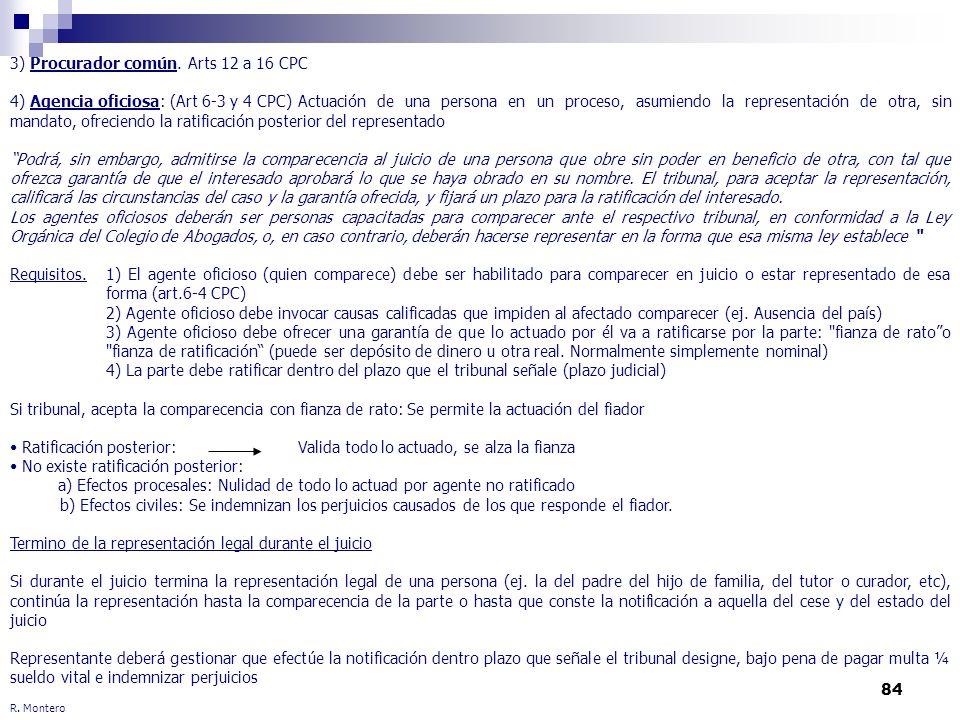 84 R. Montero 3) Procurador común. Arts 12 a 16 CPC 4) Agencia oficiosa: (Art 6-3 y 4 CPC) Actuación de una persona en un proceso, asumiendo la repres