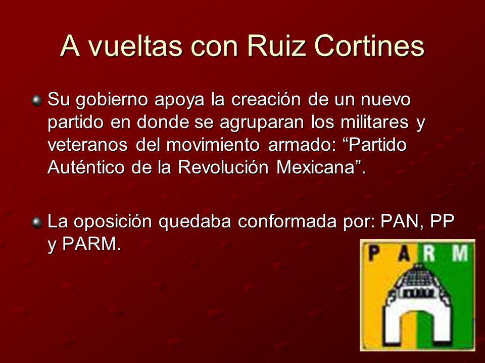 A vueltas con Ruiz Cortines Su gobierno apoya la creación de un nuevo partido en donde se agruparan los militares y veteranos del movimiento armado: P