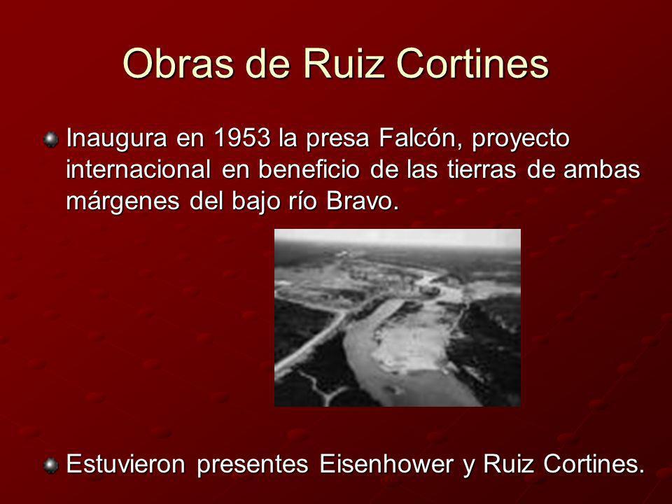 Obras de Ruiz Cortines Inaugura en 1953 la presa Falcón, proyecto internacional en beneficio de las tierras de ambas márgenes del bajo río Bravo. Estu