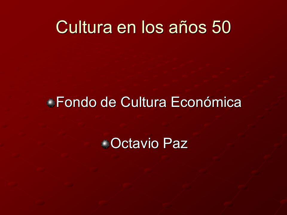 Cultura en los años 50 Fondo de Cultura Económica Octavio Paz