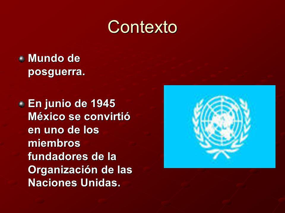Contexto Mundo de posguerra. En junio de 1945 México se convirtió en uno de los miembros fundadores de la Organización de las Naciones Unidas.