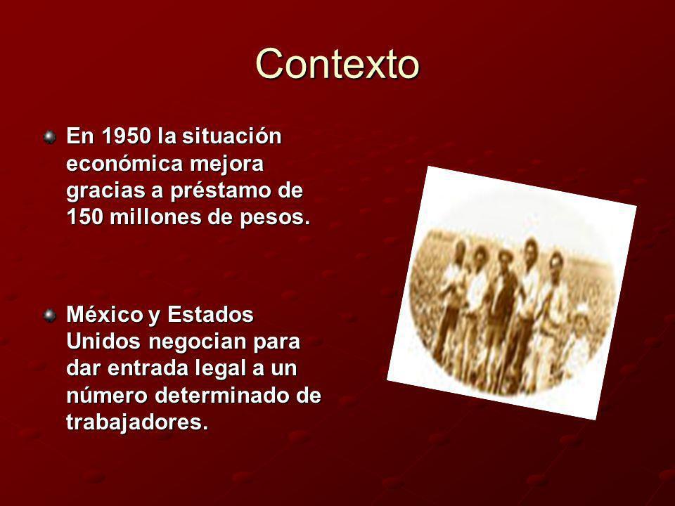 Contexto En 1950 la situación económica mejora gracias a préstamo de 150 millones de pesos. México y Estados Unidos negocian para dar entrada legal a