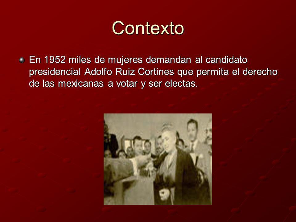 Contexto En 1952 miles de mujeres demandan al candidato presidencial Adolfo Ruiz Cortines que permita el derecho de las mexicanas a votar y ser electa