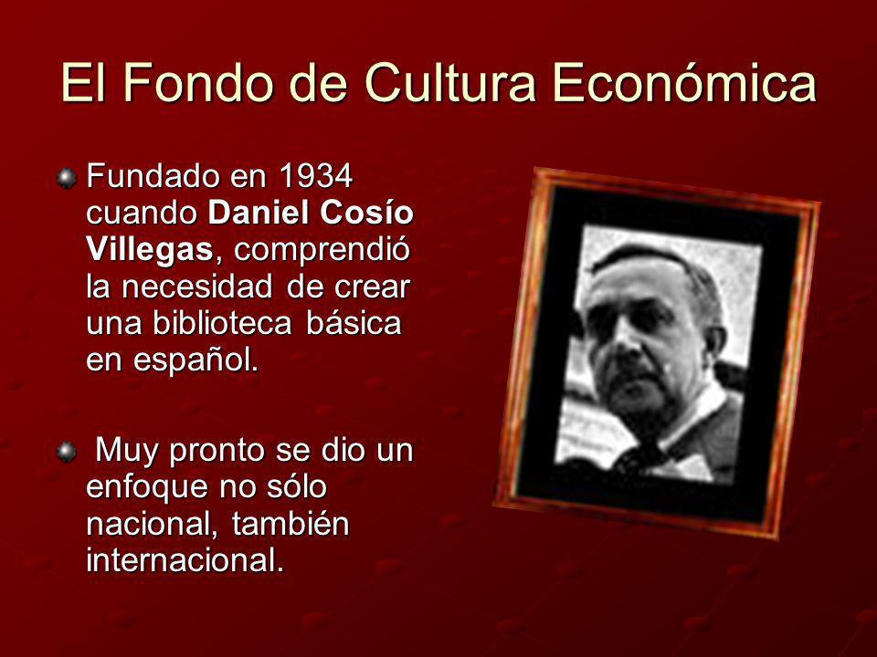 El Fondo de Cultura Económica Fundado en 1934 cuando Daniel Cosío Villegas, comprendió la necesidad de crear una biblioteca básica en español. Muy pro
