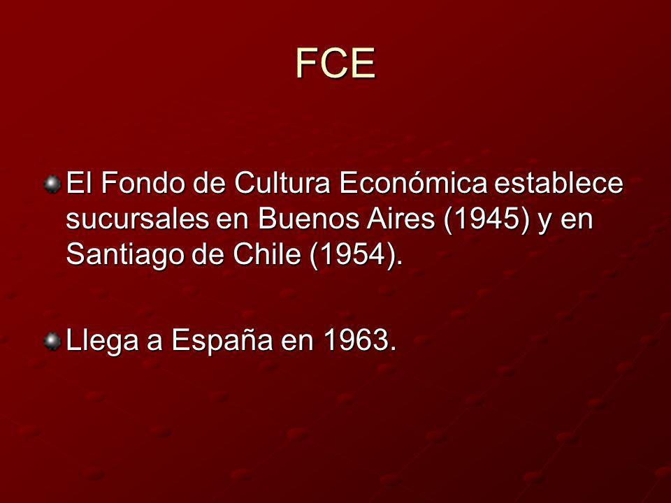 FCE El Fondo de Cultura Económica establece sucursales en Buenos Aires (1945) y en Santiago de Chile (1954). Llega a España en 1963.