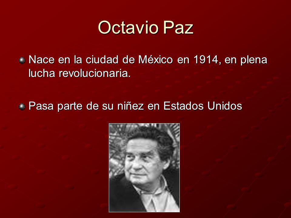Octavio Paz Nace en la ciudad de México en 1914, en plena lucha revolucionaria. Pasa parte de su niñez en Estados Unidos