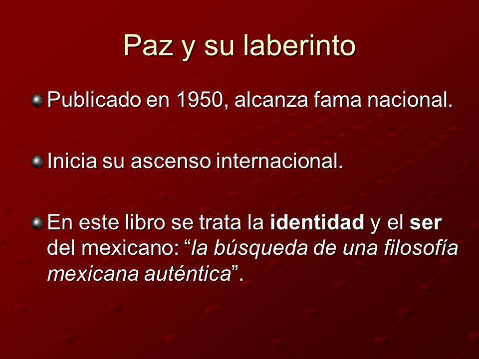 Paz y su laberinto Publicado en 1950, alcanza fama nacional. Inicia su ascenso internacional. En este libro se trata la identidad y el ser del mexican