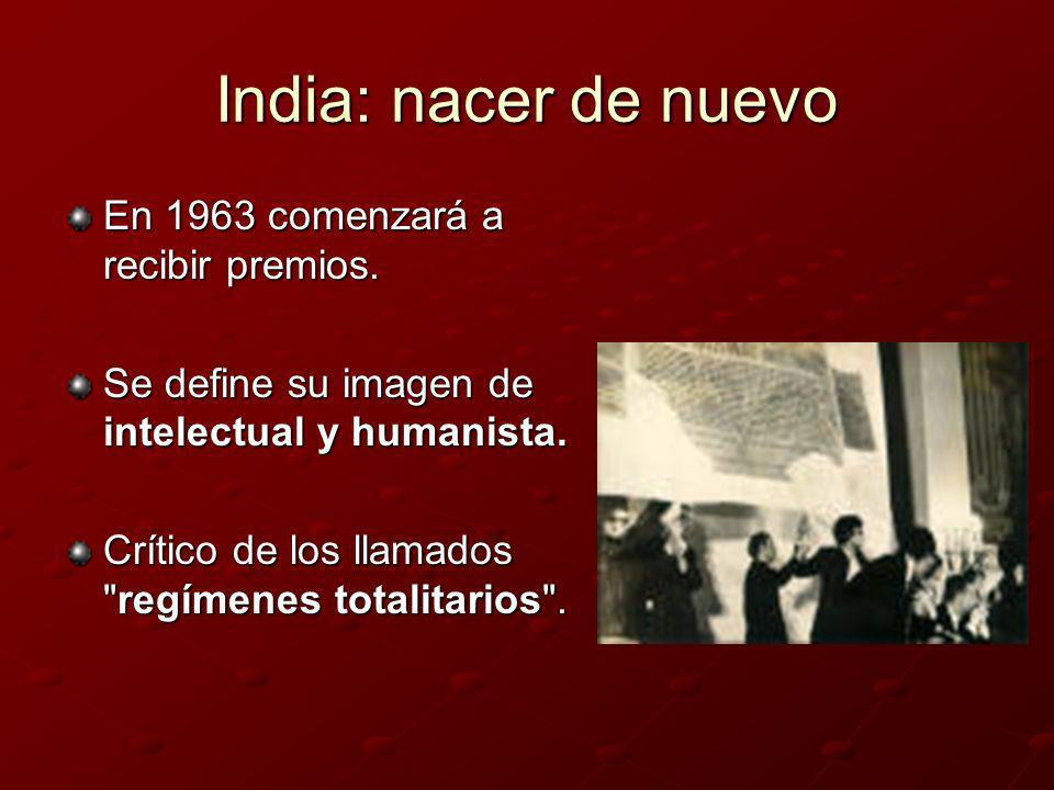 India: nacer de nuevo En 1963 comenzará a recibir premios. Se define su imagen de intelectual y humanista. Crítico de los llamados