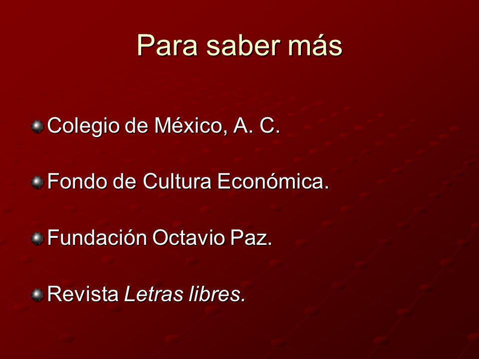 Para saber más Colegio de México, A. C. Fondo de Cultura Económica. Fundación Octavio Paz. Revista Letras libres.