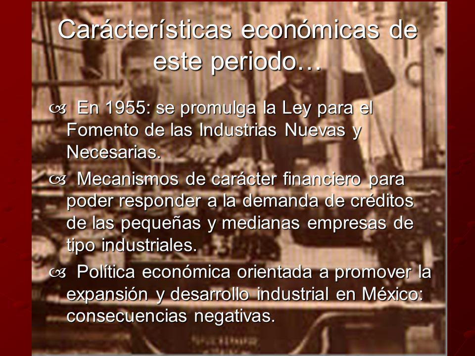 Carácterísticas económicas de este periodo… En 1955: se promulga la Ley para el Fomento de las Industrias Nuevas y Necesarias. En 1955: se promulga la