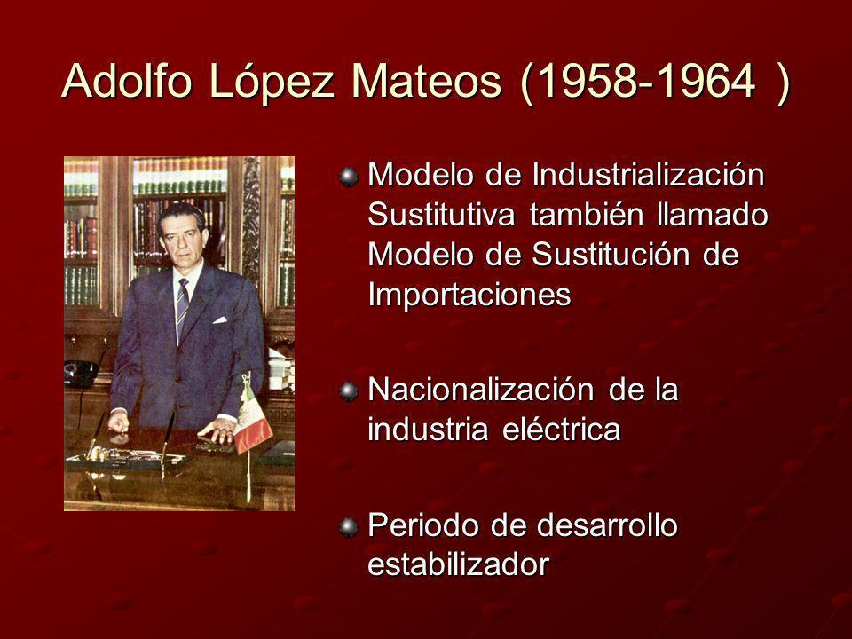 Adolfo López Mateos (1958-1964 ) Modelo de Industrialización Sustitutiva también llamado Modelo de Sustitución de Importaciones Nacionalización de la
