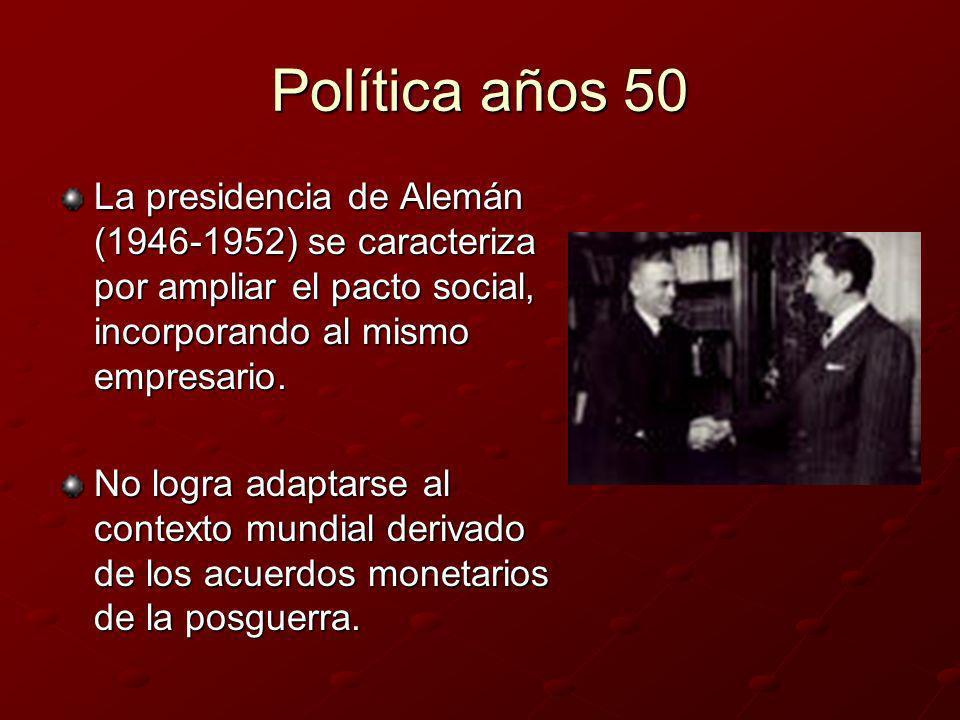 Política años 50 La presidencia de Alemán (1946-1952) se caracteriza por ampliar el pacto social, incorporando al mismo empresario. No logra adaptarse