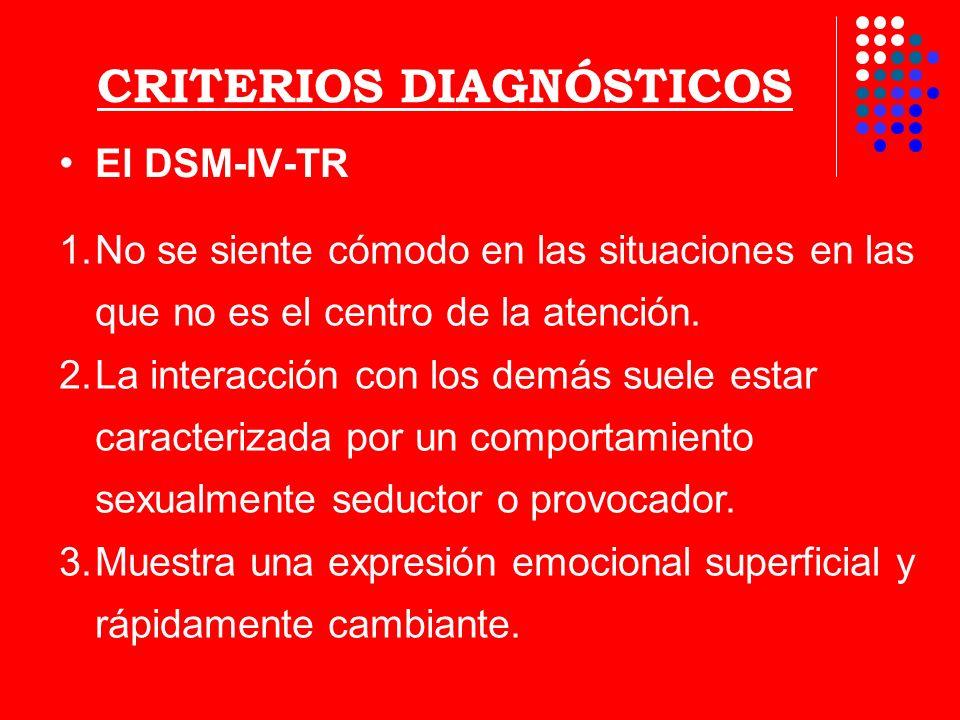 CRITERIOS DIAGNÓSTICOS El DSM-IV-TR 1.No se siente cómodo en las situaciones en las que no es el centro de la atención. 2.La interacción con los demás