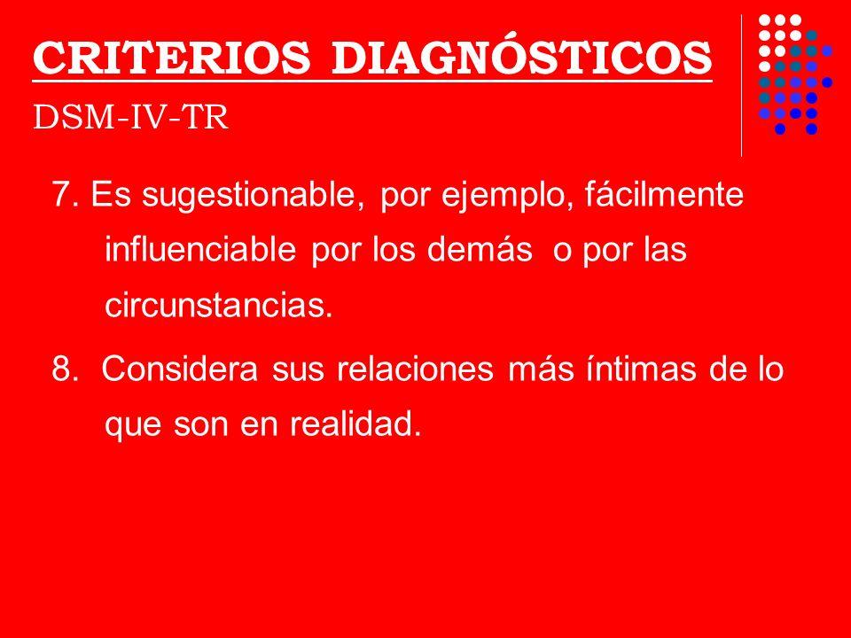 CRITERIOS DIAGNÓSTICOS DSM-IV-TR 7. Es sugestionable, por ejemplo, fácilmente influenciable por los demás o por las circunstancias. 8. Considera sus r