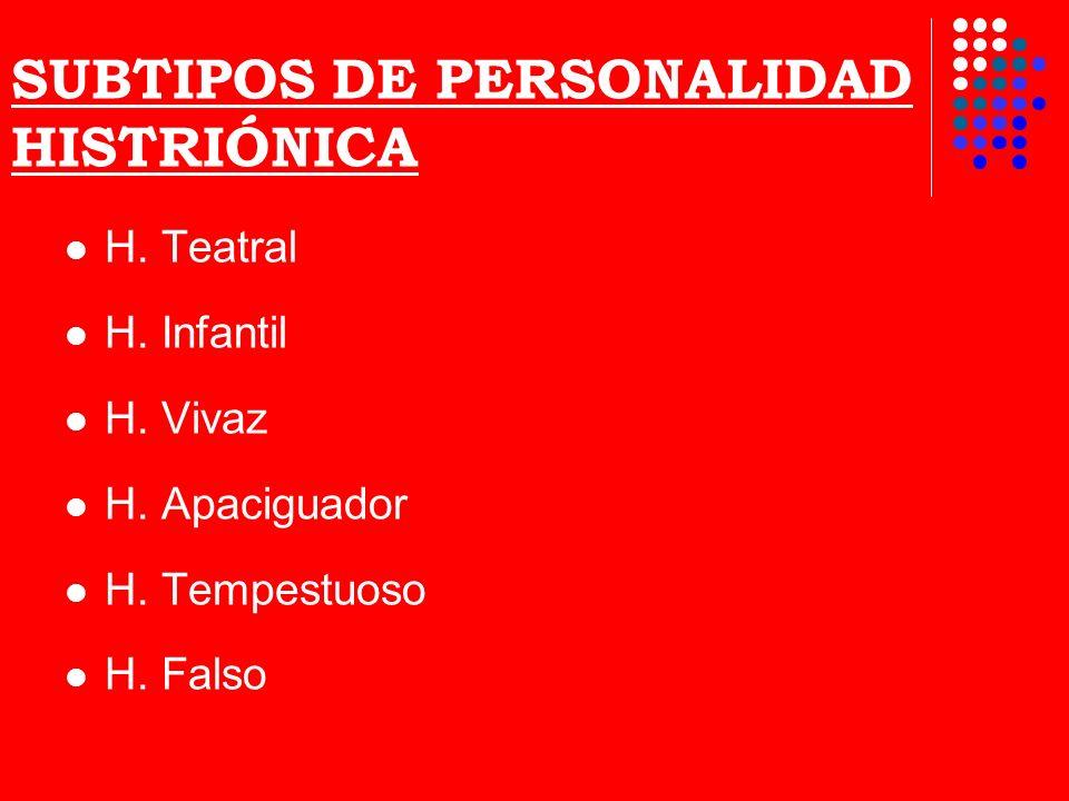 SUBTIPOS DE PERSONALIDAD HISTRIÓNICA H. Teatral H. Infantil H. Vivaz H. Apaciguador H. Tempestuoso H. Falso