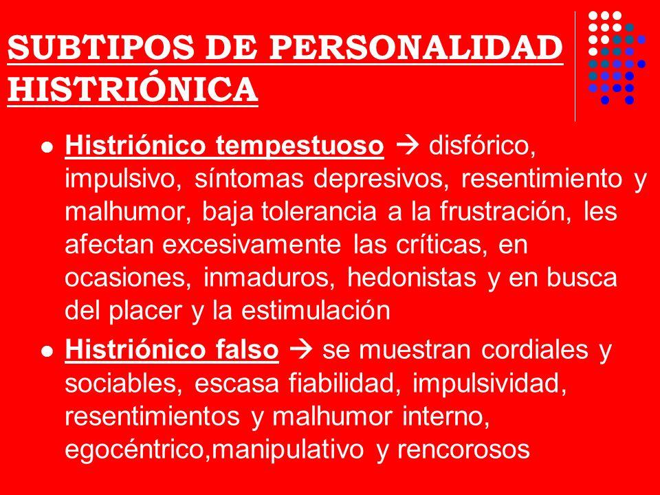 SUBTIPOS DE PERSONALIDAD HISTRIÓNICA Histriónico tempestuoso disfórico, impulsivo, síntomas depresivos, resentimiento y malhumor, baja tolerancia a la