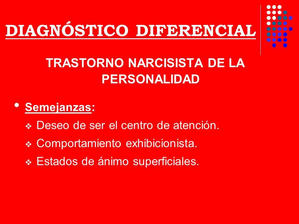 DIAGNÓSTICO DIFERENCIAL TRASTORNO NARCISISTA DE LA PERSONALIDAD Semejanzas: Deseo de ser el centro de atención. Comportamiento exhibicionista. Estados