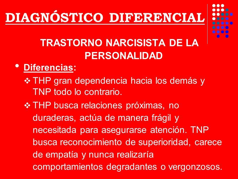 DIAGNÓSTICO DIFERENCIAL TRASTORNO NARCISISTA DE LA PERSONALIDAD Diferencias: THP gran dependencia hacia los demás y TNP todo lo contrario. THP busca r