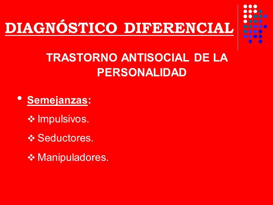 DIAGNÓSTICO DIFERENCIAL TRASTORNO ANTISOCIAL DE LA PERSONALIDAD Semejanzas: Impulsivos. Seductores. Manipuladores.