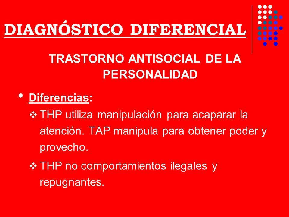 DIAGNÓSTICO DIFERENCIAL TRASTORNO ANTISOCIAL DE LA PERSONALIDAD Diferencias: THP utiliza manipulación para acaparar la atención. TAP manipula para obt