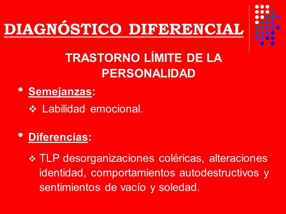 DIAGNÓSTICO DIFERENCIAL TRASTORNO LÍMITE DE LA PERSONALIDAD Semejanzas: Labilidad emocional. Diferencias: TLP desorganizaciones coléricas, alteracione