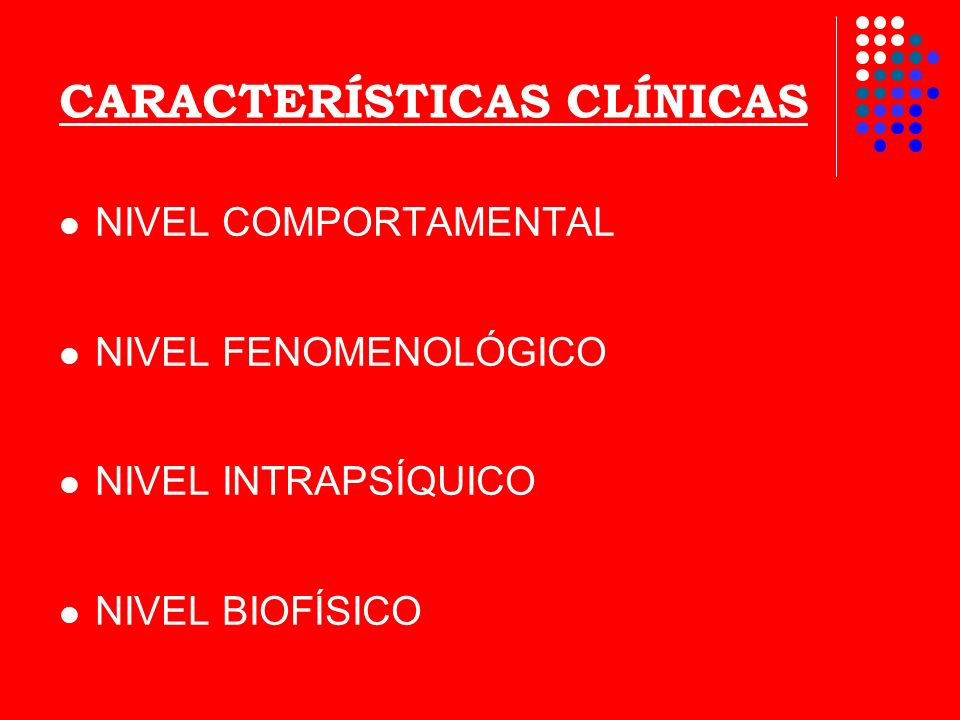 CARACTERÍSTICAS CLÍNICAS NIVEL COMPORTAMENTAL NIVEL FENOMENOLÓGICO NIVEL INTRAPSÍQUICO NIVEL BIOFÍSICO