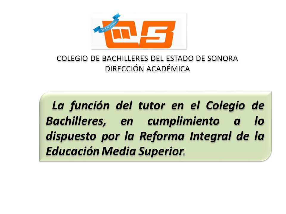 COLEGIO DE BACHILLERES DEL ESTADO DE SONORA DIRECCIÓN ACADÉMICA La función del tutor en el Colegio de Bachilleres, en cumplimiento a lo dispuesto por