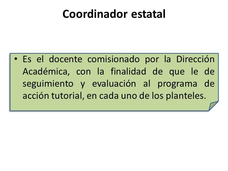 Coordinador estatal Es el docente comisionado por la Dirección Académica, con la finalidad de que le de seguimiento y evaluación al programa de acción