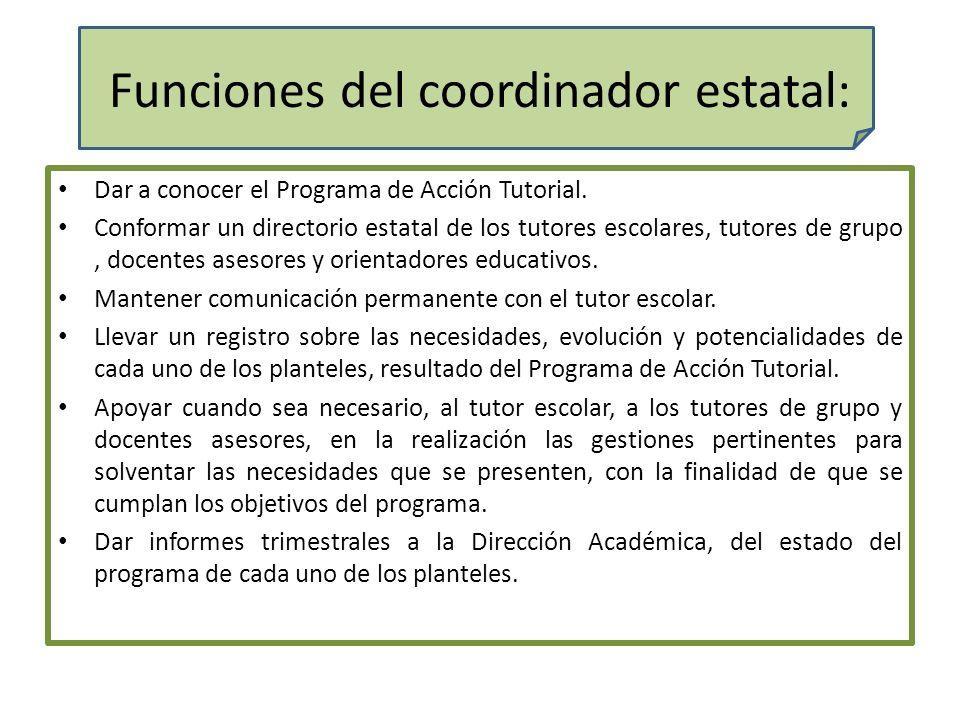 Funciones del coordinador estatal: Dar a conocer el Programa de Acción Tutorial. Conformar un directorio estatal de los tutores escolares, tutores de