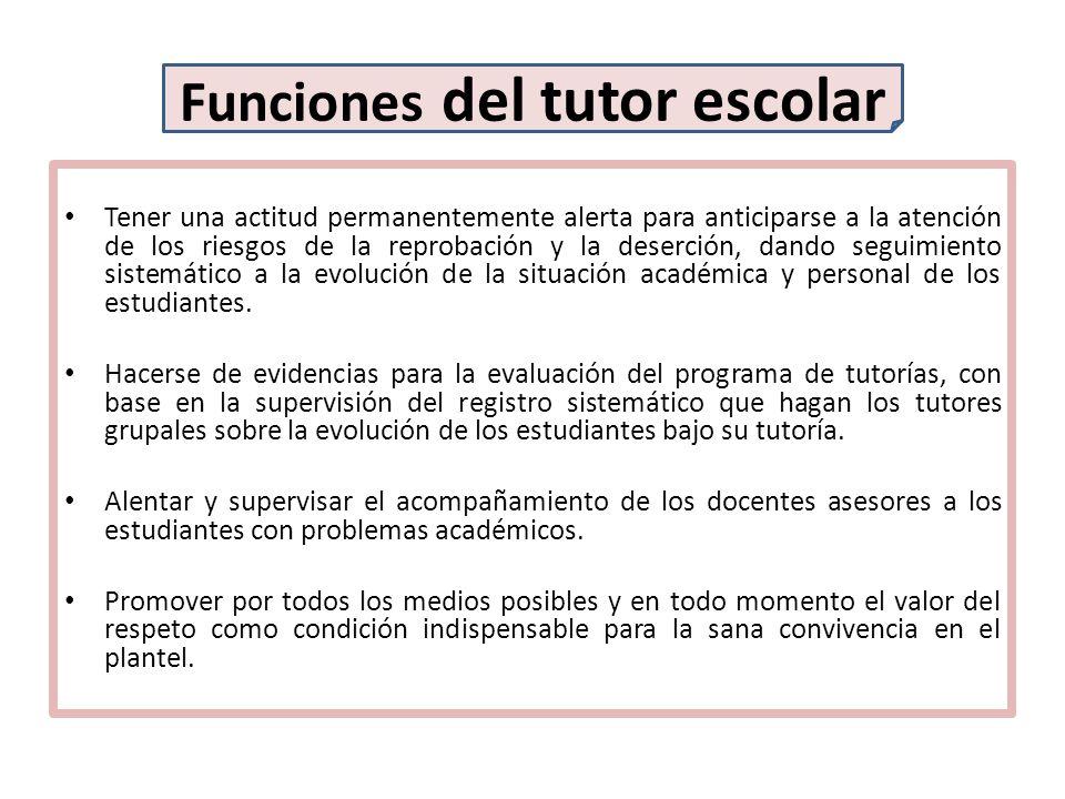 Funciones del tutor escolar Tener una actitud permanentemente alerta para anticiparse a la atención de los riesgos de la reprobación y la deserción, d