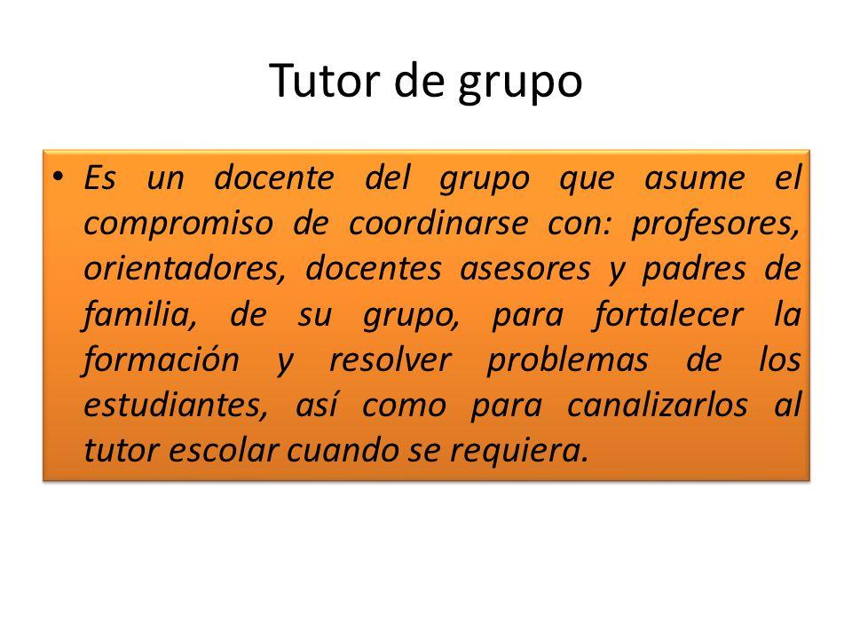 Tutor de grupo Es un docente del grupo que asume el compromiso de coordinarse con: profesores, orientadores, docentes asesores y padres de familia, de
