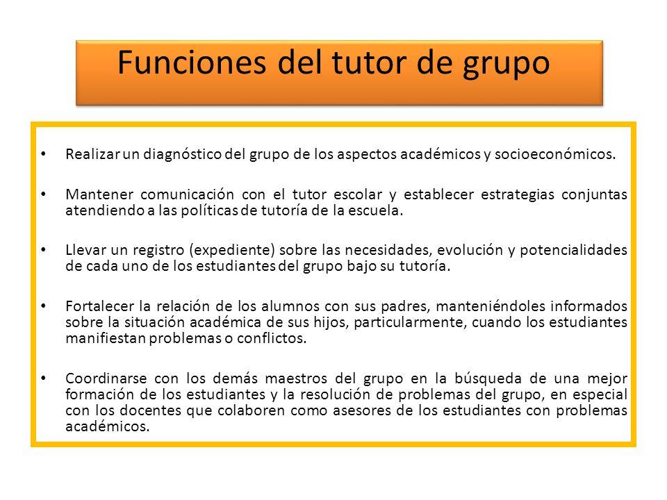 Funciones del tutor de grupo Realizar un diagnóstico del grupo de los aspectos académicos y socioeconómicos. Mantener comunicación con el tutor escola