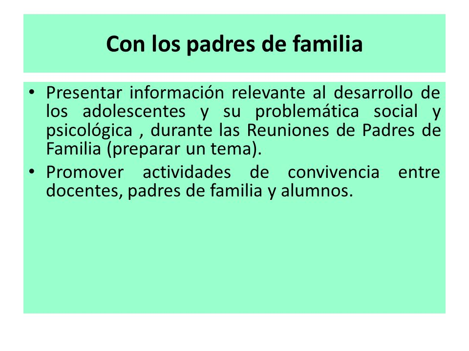 Con los padres de familia Presentar información relevante al desarrollo de los adolescentes y su problemática social y psicológica, durante las Reunio