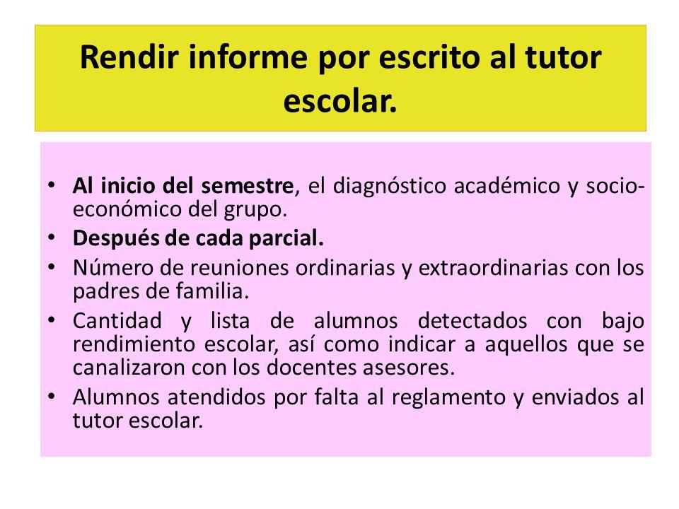 Rendir informe por escrito al tutor escolar. Al inicio del semestre, el diagnóstico académico y socio- económico del grupo. Después de cada parcial. N