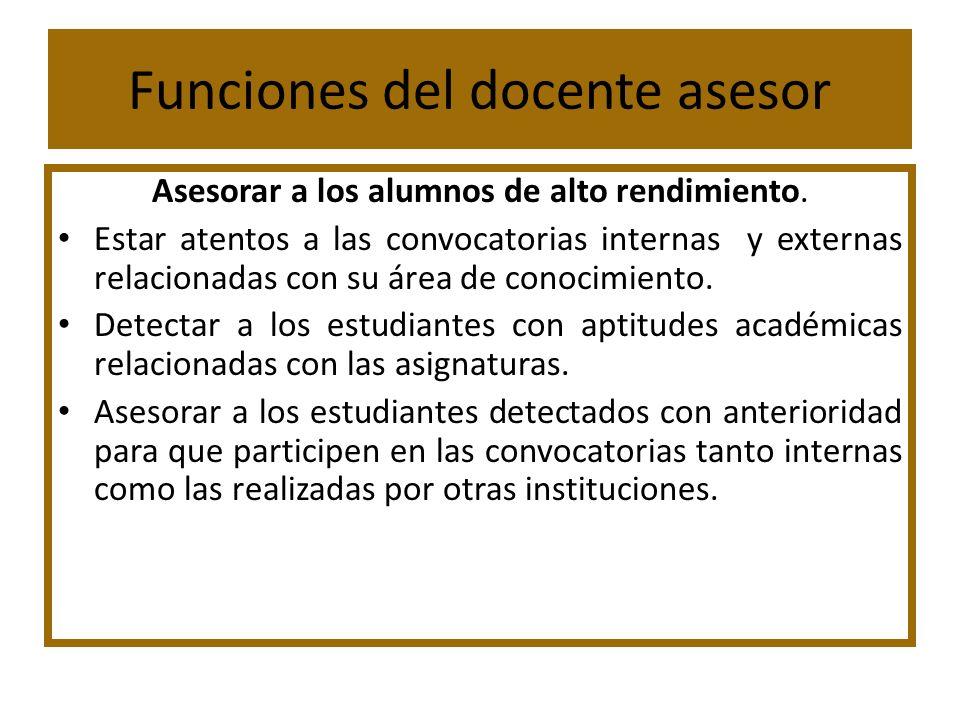 Funciones del docente asesor Asesorar a los alumnos de alto rendimiento. Estar atentos a las convocatorias internas y externas relacionadas con su áre