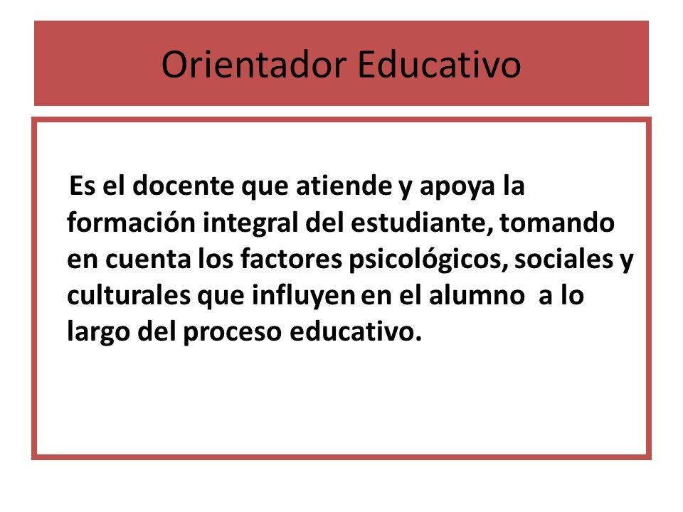 Orientador Educativo Es el docente que atiende y apoya la formación integral del estudiante, tomando en cuenta los factores psicológicos, sociales y c