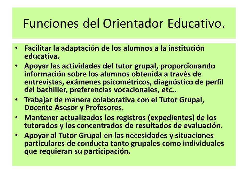 Funciones del Orientador Educativo. Facilitar la adaptación de los alumnos a la institución educativa. Apoyar las actividades del tutor grupal, propor